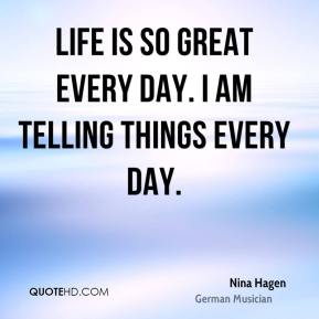 Life is so great every day. I am telling things every day.