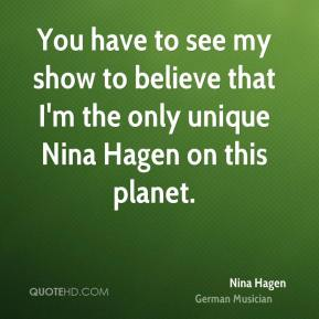 You have to see my show to believe that I'm the only unique Nina Hagen on this planet.