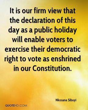Nkosana Sibuyi  - It is our firm view that the declaration of this day as a public holiday will enable voters to exercise their democratic right to vote as enshrined in our Constitution.
