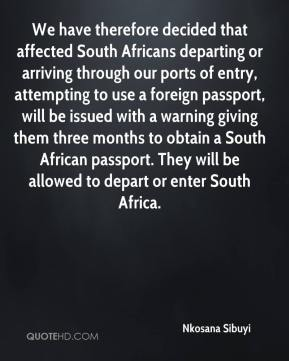 Nkosana Sibuyi  - We have therefore decided that affected South Africans departing or arriving through our ports of entry, attempting to use a foreign passport, will be issued with a warning giving them three months to obtain a South African passport. They will be allowed to depart or enter South Africa.