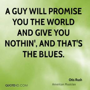 A guy will promise you the world and give you nothin', and that's the blues.