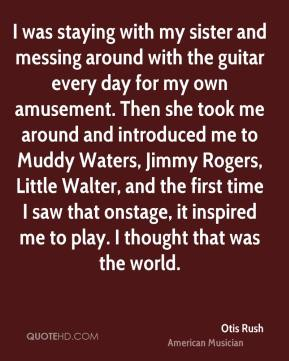 Otis Rush - I was staying with my sister and messing around with the guitar every day for my own amusement. Then she took me around and introduced me to Muddy Waters, Jimmy Rogers, Little Walter, and the first time I saw that onstage, it inspired me to play. I thought that was the world.