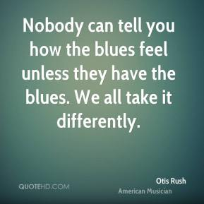Nobody can tell you how the blues feel unless they have the blues. We all take it differently.