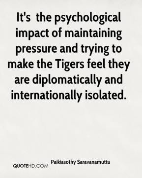 It's … the psychological impact of maintaining pressure and trying to make the Tigers feel they are diplomatically and internationally isolated.
