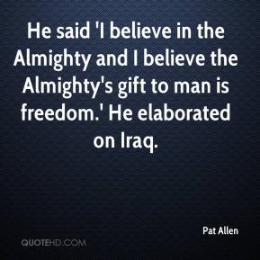 Pat Allen  - He said 'I believe in the Almighty and I believe the Almighty's gift to man is freedom.' He elaborated on Iraq.