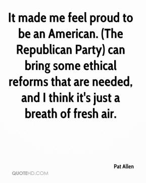 Pat Allen  - It made me feel proud to be an American. (The Republican Party) can bring some ethical reforms that are needed, and I think it's just a breath of fresh air.