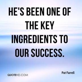 Pat Farrell  - He's been one of the key ingredients to our success.