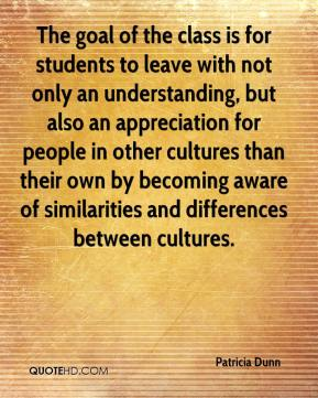 The goal of the class is for students to leave with not only an understanding, but also an appreciation for people in other cultures than their own by becoming aware of similarities and differences between cultures.