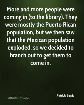 Patricia Lewis  - More and more people were coming in (to the library). They were mostly the Puerto Rican population, but we then saw that the Mexican population exploded, so we decided to branch out to get them to come in.