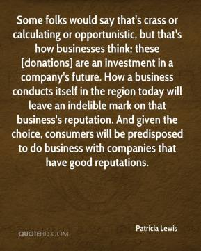 Patricia Lewis  - Some folks would say that's crass or calculating or opportunistic, but that's how businesses think; these [donations] are an investment in a company's future. How a business conducts itself in the region today will leave an indelible mark on that business's reputation. And given the choice, consumers will be predisposed to do business with companies that have good reputations.