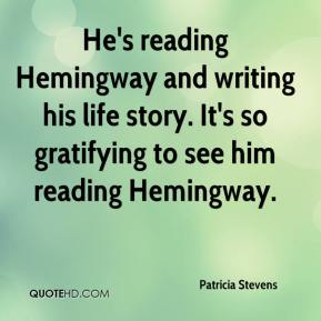 Patricia Stevens  - He's reading Hemingway and writing his life story. It's so gratifying to see him reading Hemingway.