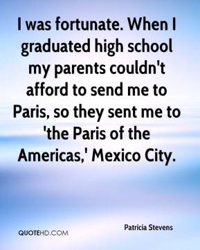 Patricia Stevens  - I was fortunate. When I graduated high school my parents couldn't afford to send me to Paris, so they sent me to 'the Paris of the Americas,' Mexico City.