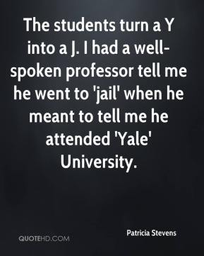 Patricia Stevens  - The students turn a Y into a J. I had a well-spoken professor tell me he went to 'jail' when he meant to tell me he attended 'Yale' University.