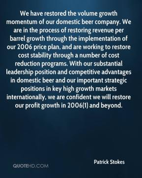 We have restored the volume growth momentum of our domestic beer company. We are in the process of restoring revenue per barrel growth through the implementation of our 2006 price plan, and are working to restore cost stability through a number of cost reduction programs. With our substantial leadership position and competitive advantages in domestic beer and our important strategic positions in key high growth markets internationally, we are confident we will restore our profit growth in 2006(1) and beyond.