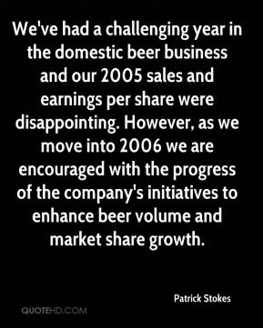 We've had a challenging year in the domestic beer business and our 2005 sales and earnings per share were disappointing. However, as we move into 2006 we are encouraged with the progress of the company's initiatives to enhance beer volume and market share growth.