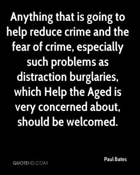 Paul Bates  - Anything that is going to help reduce crime and the fear of crime, especially such problems as distraction burglaries, which Help the Aged is very concerned about, should be welcomed.