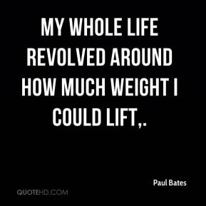 Paul Bates  - My whole life revolved around how much weight I could lift.