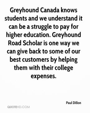 Paul Dillon  - Greyhound Canada knows students and we understand it can be a struggle to pay for higher education. Greyhound Road Scholar is one way we can give back to some of our best customers by helping them with their college expenses.