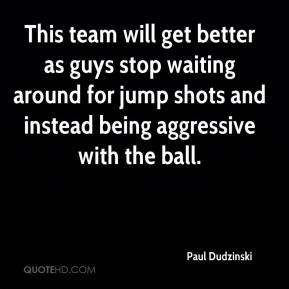 Paul Dudzinski  - This team will get better as guys stop waiting around for jump shots and instead being aggressive with the ball.