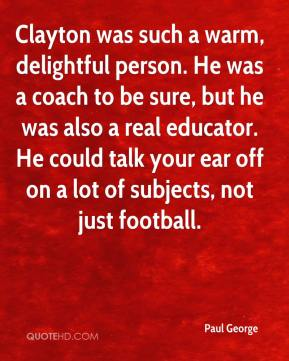 Clayton was such a warm, delightful person. He was a coach to be sure, but he was also a real educator. He could talk your ear off on a lot of subjects, not just football.