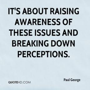 Paul George  - It's about raising awareness of these issues and breaking down perceptions.