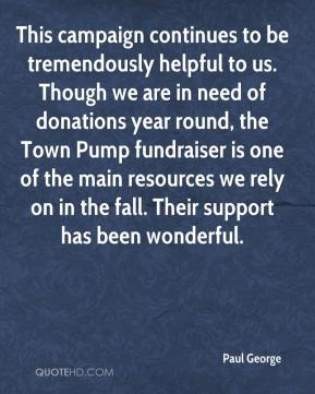 Paul George  - This campaign continues to be tremendously helpful to us. Though we are in need of donations year round, the Town Pump fundraiser is one of the main resources we rely on in the fall. Their support has been wonderful.