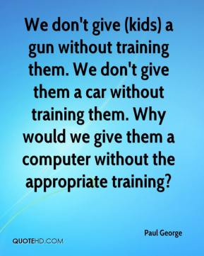 We don't give (kids) a gun without training them. We don't give them a car without training them. Why would we give them a computer without the appropriate training?