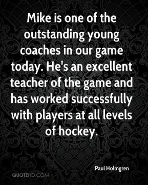 Paul Holmgren  - Mike is one of the outstanding young coaches in our game today. He's an excellent teacher of the game and has worked successfully with players at all levels of hockey.