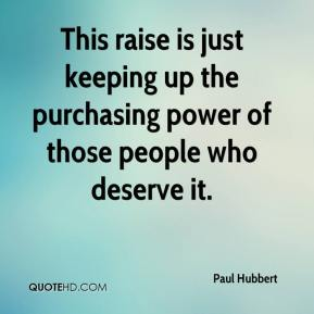 Paul Hubbert  - This raise is just keeping up the purchasing power of those people who deserve it.
