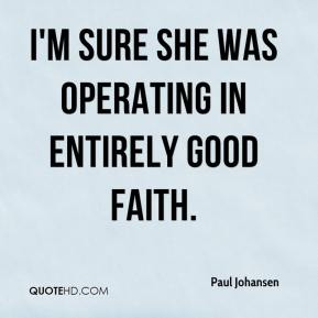 Paul Johansen  - I'm sure she was operating in entirely good faith.