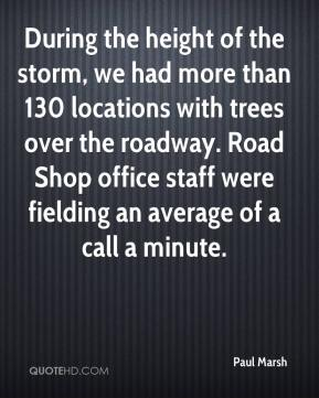 Paul Marsh  - During the height of the storm, we had more than 130 locations with trees over the roadway. Road Shop office staff were fielding an average of a call a minute.