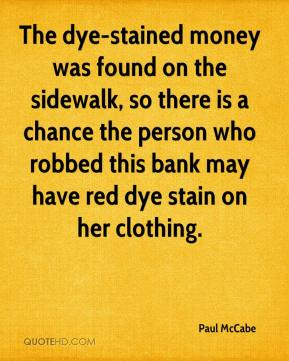 Paul McCabe  - The dye-stained money was found on the sidewalk, so there is a chance the person who robbed this bank may have red dye stain on her clothing.