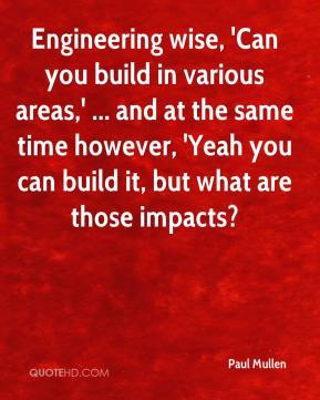 Engineering wise, 'Can you build in various areas,' ... and at the same time however, 'Yeah you can build it, but what are those impacts?