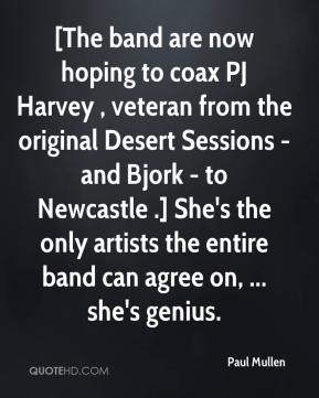 [The band are now hoping to coax PJ Harvey , veteran from the original Desert Sessions - and Bjork - to Newcastle .] She's the only artists the entire band can agree on, ... she's genius.