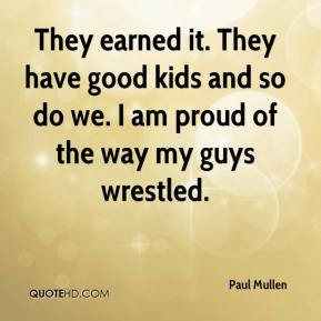 They earned it. They have good kids and so do we. I am proud of the way my guys wrestled.