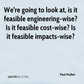 We're going to look at, is it feasible engineering-wise? Is it feasible cost-wise? Is it feasible impacts-wise?