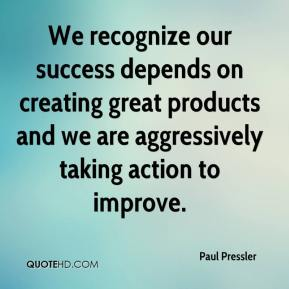Paul Pressler  - We recognize our success depends on creating great products and we are aggressively taking action to improve.