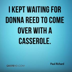 Paul Richard  - I kept waiting for Donna Reed to come over with a casserole.
