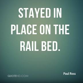 Paul Ross  - stayed in place on the rail bed.