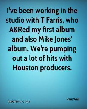 Paul Wall  - I've been working in the studio with T Farris, who A&Red my first album and also Mike Jones' album. We're pumping out a lot of hits with Houston producers.