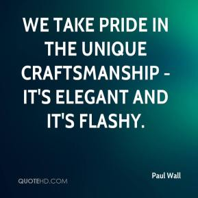 Paul Wall  - We take pride in the unique craftsmanship - it's elegant and it's flashy.