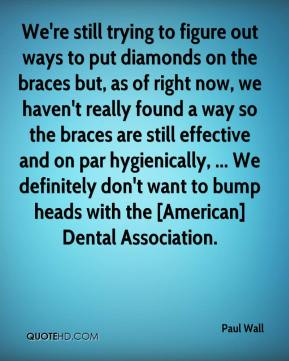 Paul Wall  - We're still trying to figure out ways to put diamonds on the braces but, as of right now, we haven't really found a way so the braces are still effective and on par hygienically, ... We definitely don't want to bump heads with the [American] Dental Association.