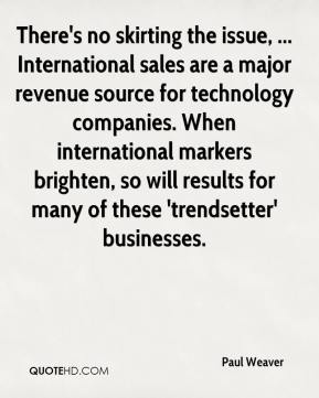 Paul Weaver  - There's no skirting the issue, ... International sales are a major revenue source for technology companies. When international markers brighten, so will results for many of these 'trendsetter' businesses.
