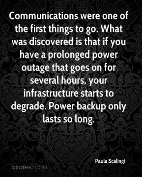 Paula Scalingi  - Communications were one of the first things to go. What was discovered is that if you have a prolonged power outage that goes on for several hours, your infrastructure starts to degrade. Power backup only lasts so long.