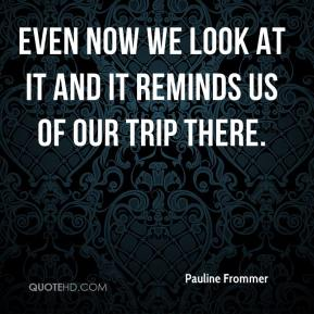 Pauline Frommer  - Even now we look at it and it reminds us of our trip there.