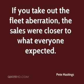 Pete Hastings  - If you take out the fleet aberration, the sales were closer to what everyone expected.