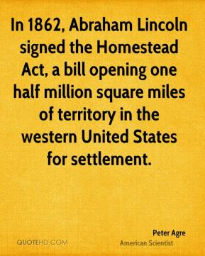 Peter Agre - In 1862, Abraham Lincoln signed the Homestead Act, a bill opening one half million square miles of territory in the western United States for settlement.