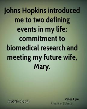 Peter Agre - Johns Hopkins introduced me to two defining events in my life: commitment to biomedical research and meeting my future wife, Mary.