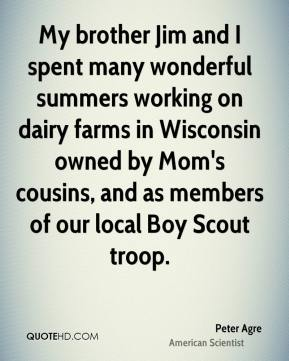 Peter Agre - My brother Jim and I spent many wonderful summers working on dairy farms in Wisconsin owned by Mom's cousins, and as members of our local Boy Scout troop.