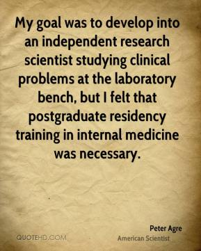 Peter Agre - My goal was to develop into an independent research scientist studying clinical problems at the laboratory bench, but I felt that postgraduate residency training in internal medicine was necessary.